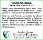 HUMPHRIS, BERYL 24.04.1924  19.05.2013 Passed away peacefully at Byron Aged Care. Dearly loved Mother of Kerry (dec). Loving Cousin of Garry and all the Davison Family. Relatives and Friends are invited to attend Beryl's Funeral Service to be held at Rainbow Chapel, Rainbow Avenue, West Ballina on FRIDAY (May 24, 2013) commencing at 1.00 pm. After the Service a private Cremation will take place.