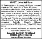 WUST, John William Of Rockhampton, formerly of Biloela, passed away on 15th May, 2013. Aged 40 years. Loved Son of Robyn & Jock, Brother of Vickie, Brother-in-law of Brendan, Uncle to Benn & Will. Father of Hannah, Joshua, Taya, Harry & Jake, Stepfather of Flynn and Poppy of Sophia. Family and Friends are respectfully invited to attend John's Funeral Service to be held at St Joseph's Catholic Church, Biloela, commencing at 11:00 a.m. on Friday 24th May, 2013. In Lieu of flowers donations to Beyond Blue would be appreciated. CALLIDE DAWSON FUNERALS PHONE: (07) 4992 2332 www.cdfunerals.com