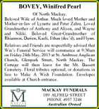 BOVEY, Winifred Pearl Of North Mackay. Beloved Wife of Arthur. Much loved Mother and Mother-in-law of Lynette and Peter Zahra. Loved Grandmother of Anthony and Alison, and Wayne and Nikki. Beloved Great-Grandmother of Rhiannon, Darien, Kaeli, Ethan (dec'd), and Flynn. Relatives and Friends are respectfully advised that Win's Funeral Service will commence at 9:30am on Friday 24th May, 2013 at St. Ambrose Anglican Church, Glenpark Street, North Mackay. The Cortege will then leave for the Mt. Bassett Cemetery. Floral tributes optional, or donations in lieu to Make A Wish Foundation. Envelopes available at Church entrance. MACKAY FUNERALS 189 ALFRED STREET PHONE 4957 3248 Australian Owned