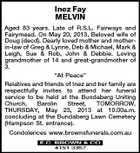 "Inez Fay MELVIN Aged 83 years. Late of R.S.L. Fairways and Fairymead. On May 20, 2013. Beloved wife of Doug (decd). Dearly loved mother and motherin-law of Greg & Lynne, Deb & Michael, Mark & Leigh, Sue & Rob, John & Debbie. Loving grandmother of 14 and great-grandmother of 3. ""At Peace"" Relatives and friends of Inez and her family are respectfully invites to attend her funeral service to be held at the Bundaberg Uniting Church, Barolin Street, TOMORROW, THURSDAY, May 23, 2013 at 10.00a.m. concluding at the Bundaberg Lawn Cemetery (Hampson St. entrance). Condolences www.brownsfunerals.com.au"