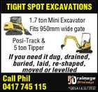 TIGHT SPOT EXCAVATIONS 1.7 ton Mini Excavator Fits 950mm wide gate Posi-Track & 5 ton Tipper If you need it dug, drained, buried, laid, re-shaped, moved or levelled Call Phil 0417 745 115 *QBSA Lic1173932