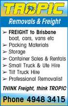 Removals & Freight  FREIGHT to Brisbane boat, cars, vans etc  Packing Materials  Storage  Container Sales & Rentals  Small Truck & Ute Hire  Tilt Truck Hire  Professional Removalist THINK Freight, think TROPIC Phone 4948 3415