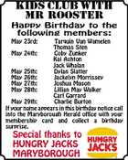 KIDS CLUB WITH MR ROOSTER Happy Birthday to the following members: May 23rd: Tarquin Van Wamelen Thomas Sten May 24th: Coby Zunker Kai Ashton Jack Whalan May 25th: Dylan Slatter May 26th: Jackelyn Morrissey May 27th: Joshua Mason May 28th: Lillian May Walker Carl Garrard May 29th: Charlie Burton If your name appears in this birthday notice call into the Maryborough Herald office with your membership card and collect a birthday surprise. Special thanks to HUNGRY JACKS MARYBOROUGH