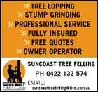 TREE LOPPING STUMP GRINDING PROFESSIONAL SERVICE FULLY INSURED FREE QUOTES OWNER OPERATOR SUNCOAST TREE FELLING PH 0422 133 574 EMAIL: suncoasttreefelling@live.com.au