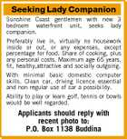 Seeking Lady Companion Sunshine Coast gentlemen with new 3 bedroom waterfront unit, seeks lady companion. Preferably live in, virtually no housework inside or out, or any expenses, except percentage for food. Share of cooking, plus any personal costs. Maximum age 65 years, fit, healthy,attractive and socially outgoing. With minimal basic domestic computer skills. Clean car, driving licence essential and non regular use of car a possibility. Ability to play or learn golf, tennis or bowls would be well regarded. Applicants should reply with recent photo to: P.O. Box 1138 Buddina