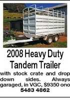 2008 Heavy Duty Tandem Trailer with stock crate and drop down sides. Always garaged, in VGC, $9350 ono 5483 4862