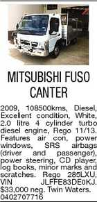 MITSUBISHI FUSO CANTER 2009, 108500kms, Diesel, Excellent condition, White, 2.0 litre 4 cylinder turbo diesel engine, Rego 11/13. Features air con, power windows, SRS airbags (driver and passenger), power steering, CD player, log books, minor marks and scratches. Rego 285LXU, VIN JLFFE83DE0KJ. $33,000 neg. Twin Waters. 0402707716