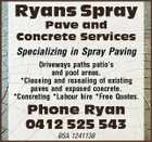 Ryans Spray Pave and Concrete Services Specializing in Spray Paving Driveways paths patio's and pool areas. *Cleaning and resealing of existing paves and exposed concrete. *Concreting *Labour hire *Free Quotes. Phone Ryan 0412 525 543 BSA 1241138