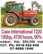 Case International 7220 180hp, 4700 hours, 90% rubber, tidy $50,000 incl GST. Ph: 0419 432 638 07 4698 1846