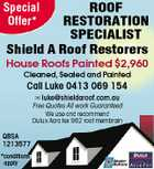 ROOF RESTORATION SPECIALIST Shield A Roof Restorers Special Offer* House Roofs Painted $2,960 Cleaned, Sealed and Painted Call Luke 0413 069 154  luke@shieldaroof.com.au Free Quotes All work Guaranteed We use and recommend Dulux Acra tex 962 roof membrain QBSA 1213577 *conditions apply