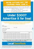 WE'RE CUTTING OUT THE COUPONS FROM JUNE 8 Save your stamps and book your items priced under $300* for free online at www.qt.com.au or if you prefer to talk to an operator call 1300 136 181 Monday - Friday between 8.00am - 5.00pm AEST for a $20 administration fee. Under $300? Advertise it for free! If you've got something to sell for less than $300, you can advertise it for FREE! Your four line advertisement will appear in Saturday's edition of The QT as well as seven days online at www.qt.com.au Name: ............................................................................................................................ Street Address:. .............................................................................................................. .................................................... Post Code: ................................................................. Contact Phone Number:.................................................................................................. Email Address:................................................................................................................ Newspaper: .................................................................................................................... AD TEXT (must include price and phone number) LINES 1 2 3 4 1 item allowed per ad which must not exceed $300. Individual (non business) advertisers only. Offer excludes living things, markets, weapons and related products. All fields must be filled out for ad to be published. Limit of 3 ads per household per week. Coupon must be original newsprint, no photocopies, scanned images, web prints, reproductions or other falsified artwork will be accepted. Full terms and conditions apply and can be found at www.localclassifieds.com.au/specialoffers/ 5238387aa Please post original newspaper coupon to: FREE ADS, PO BOX 1533, EAGLE FARM QLD 4009 Coupons will not be processed if received after June 14, 2013.