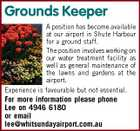Grounds Keeper A position has become available at our airport in Shute Harbour for a ground staff. The position involves working on our water treatment facility as well as general maintenance of the lawns and gardens at the airport. Experience is favourable but not essential. For more information please phone Lee on 4946 6180 or email lee@whitsundayairport.com.au