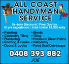 ALL COAST HANDYMAN SERVICE Seniors Discount | Free Quotes 18 yrs experience | Jobs Under $3,300 only * Sheds * Tiling * Pressure Clean Paths * Carpentry * Paint Seal Driveways 0408 393 882 JOE 4629204aaHC * Painting * Cabinetry Tiling * Plastering * Roofing & Leaks * Doors & Locks