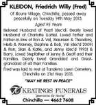 "KLEIDON, Friedrich Willy (Fred) Of Illoura Village, Chinchilla, passed away peacefully on Tuesday 14th May 2013. Aged 95 Years Beloved Husband of Pearl (dec'd). Dearly loved Husband of Charlotte (Lottie). Loved Father and Father-in-law of Ron & Val, Maureen & Theodore, Herb & Wavney, Daphne & Bob, Val (dec'd 2009) & Ron, Stan & Katie, and Jenny (dec'd 1993) & Barry. Loved Stepfather of Jenny & Geoff and their Families. Dearly loved Granddad and Greatgranddad of all their Families. Fred was laid to rest at Tanderra Lawn Cemetery, Chinchilla on 21st May 2013. ""MAY HE REST IN PEACE"" Chinchilla -- 4662 7608"