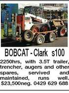 BOBCAT - Clark s100 2250hrs, with 3.5T trailer, trencher, augers and other spares, servived and maintained, runs well. $23,500neg. 0429 629 688