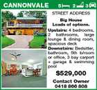CANNONVALE 5 2 3 STREET ADDRESS Big House Loads of options. Upstairs: 4 bedrooms, 2 bathrooms, large lounge & dining room, spacious deck Downstairs: Bedsitter, bathroom, 5th b/room or office, 3 bay carport + garage & swimming pool $529,000 Contact Owner 0418 866 808