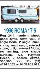 1996 ROMA 17'6 Reg 2/14, tandem wheel, good tyres, tows well, 2 sngle beds, 2 sngle innerspring mattress, gas/elect stove, grill, gas/elect fridge, r/o awning, side shade curtains, a/c, Hayman Reece, 2 spares, extras, $16,500 ono. Ph (07) 4194 1552 or 0458 959 029.
