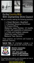 Go the Country Mile With Diamantina Shire Council We are currently seeking the following positions: 1 x Diesel Mechanic (Qualified) 1 x Assistant Storeman (Full-time) 1x Finance Officer (Maternity Leave Position- 12 months initially with possibility of extension) 1 x Parks and Gardens Labourer (Maternity Leave Position) Bedourie Town Services These positions are full-time and located in Bedourie Township. Special Note: All employees undergo a six month probation period with monthly reviews. Attractive remuneration package available: * 20% above award rate * Remote locality allowance * Up to 12% superannuation For position descriptions and information on how to apply, visit Council's website today! www.diamantina.qld.gov.au