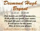 Desmond Hugh Bryant 11.03.43 - 23.05.09 Our hearts are full of memories. With pride we speak your name. Though life goes on without you It will never be the same. Miss & love you always Andrew Colleen Courtney & Riley