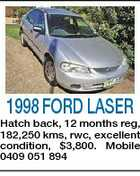 1998 FORD LASER Hatch back, 12 months reg, 182,250 kms, rwc, excellent condition, $3,800. Mobile 0409 051 894