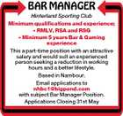 BAR MANAGER Hinterland Sporting Club Minimum qualifications and experience;  RMLV, RSA and RSG  Minimum 5 years Bar & Gaming experience This a part-time position with an attractive salary and would suit an experienced person seeking a reduction in working hours and a better lifestyle. Based in Nambour. Email applications to nhbc1@bigpond.com with subject Bar Manager Position. Applications Closing 31st May