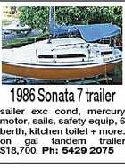 1986 Sonata 7 trailer sailer exc cond, mercury motor, sails, safety equip, 6 berth, kitchen toilet + more. on gal tandem trailer $18,700. Ph: 5429 2075