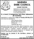MURWEH SHIRE COUNCIL VACANT POSITION Applications are invited from suitably experienced and enthusiastic workers to fill the following position on our flood damage team: 2 x level 3 temporary full-time labourers (6 months) Applications in writing close at 4pm on Thursday 30th May 2013 and should be addressed to: Chief Executive Officer Murweh Shire Council PO Box 63 Charleville Qld 4470 Applications shall include a cover letter, details of experience, copies of licences/tickets held and two (2) recent references. A current drivers licence is essential. Position descriptions may be downloaded from www.murweh.qld.gov.au or collected from Council's Administration building on Alfred St. Enquiries may be directed to Ms Ann-Maree Johnson on 07 4656 8355. PO Box 63 Charleville 4470 C. D. Blanch CHIEF EXECUTIVE OFFICER