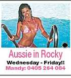 Aussie in Rocky Wednesday - Friday!! Mandy: 0405 264 084