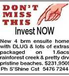Invest NOW New 4 brm ensuite home with DLUG & lots of extras packaged on 1.6acs rainforest creek & pretty drv pristine beaches. $231,950! Ph S'Shine Cst 5476 7244