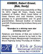 "KIMBER, Robert Ernest. (Bob, Sooty) Of Granville. Passed away peacefully on May 18, 2013. Aged 89 Years. Dearly loved husband of Roslyn. Much loved father of Gwen Denaro and Judi Sticklen. Loving grandpa to 8 grandchildren and 14 great grandchildren. Beloved brother of Gordon and Cliff. Predeceased by brothers Henry and Douglas. ""Grandpa is a shining new star watching over us"" Relatives and friends of Bob are invited to attend his funeral service to be held in the Heritage Chapel, Maryborough Crematorium, Bruce Highway today Thursday at 10.30am."