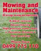 Mowing and Maintenance All acreage mowing and maintenance. Rubbish removal House cleaning  Pensioner Discount  Your Local Guy Phone Dave 0499 775 110 5246506aaHC High pressure water clean.