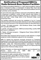 Notification of Proposed NBN Co Radio Network Base Station Facilities The National Broadband Network is a high speed broadband network that is intended to utilise a combination of optical fibre, fixed radio (wireless) and satellite technology to offer advanced broadband services to premises across Australia. As part of the fixed radio (wireless) component of the Network, NBN Co is proposing to establish a series of radio network base stations to provide high quality wireless broadband services to customers in the rural and rural / urban fringe areas of the Richmond Valley Local Government Area. The facilities proposed will involve the installation of up to 3 panel antennas and up to 2 microwave dish antennas on each of the proposed new monopole structures in the following localities as described below: * Coraki - 30 meter monopole - 206 Henderson Street, Coraki, NSW 2471 (Lot 205, DP755631). * Leeville - 35 meter monopole - 9085 Summerland Way, Leeville, NSW 2470 (Lot 97, DP650914). * Tatham - 40 meter monopole - 1 Wageners Road, Tatham, NSW 2471 (Lot 2, DP102944) Associated radio equipment will be housed in small cabinets or a single equipment shelter established adjacent to the monopoles. NBN Co regards the proposed monopole structures as Complying Development under State Environmental Planning Policy (Infrastructure) 2007 and the associated antenna and equipment facilities as Low Impact Facilities under the Telecommunications (Low-Impact Facilities) Determination 1997. In the circumstances they do not require planning approval from Richmond Valley Council. Further information on these specific proposals can be obtained from Richard Turner on 03 9258 5803 or email richard.turner@visionstream.com.au Closing date for public comments will be 14 June 2013 For more information call the NBN Co Solutions Centre on 1800 881 816 email info@nbnco.com.au or visit our website at www.nbnco.com.au