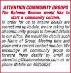 ATTENTION COMMUNITY GROUPS The Balonne Beacon would like to start a community column. In order for us to ensure details are correct and up to date, we are asking for all community groups to forward details to our office. We would like details such as Name of Group, Meeting time and place and a current contact number. We encourage all community group to forward these deatils by email to advertising@balonnebeacon.com.au or phone Natalie on 46253024
