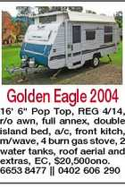 "Golden Eagle 2004 16' 6"" Pop Top, REG 4/14, r/o awn, full annex, double island bed, a/c, front kitch, m/wave, 4 burn gas stove, 2 water tanks, roof aerial and extras, EC, $20,500ono. 6653 8477 