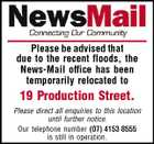 Please be advised that due to the recent floods, the News-Mail office has been temporarily relocated to 19 Production Street. Please direct all enquiries to this location until further notice. Our telephone number (07) 4153 8555 is still in operation.