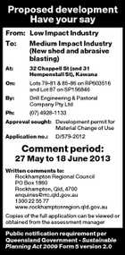 Proposed development Have your say From: Low Impact Industry To: Medium Impact Industry (New shed and abrasive blasting) At: 32 Chappell St (and 31 Hempenstall St), Kawana On: Lots 79-81 & 85-86 on RP603516 and Lot 87 on SP156846 By: Drill Engineering & Pastoral Company Pty Ltd Ph: (07) 4928-1133 Approval sought: Development permit for Material Change of Use Application no.: D/579-2012 Comment period: 27 May to 18 June 2013 Written comments to: Rockhampton Regional Council PO Box 1860 Rockhampton, Qld, 4700 enquiries@rrc.qld.gov.au 1300 22 55 77 www.rockhamptonregion.qld.gov.au Copies of the full application can be viewed or obtained from the assessment manager Public notification requirement per Queensland Government - Sustainable Planning Act 2009 Form 5 version 2.0