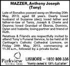 MAZZER, Anthony Joseph (Tony) Late of Bonalbo; passed away on Monday 20th May, 2013; aged 68 years. Dearly loved husband of Suzanne (dec); loved father and father-in-law of Tania, Joseph & Cherie and Deanne; loved Grandad of Ebonie, Dominic, Dylan and Isabella; loving partner and friend of Ruth. Relatives & Friends are respectfully invited to attend Tony's Funeral Service, to be held at St Carthage's Catholic Cathedral Lismore, on Friday 24th May, 2013, commencing at 11.30 a.m., followed by a private burial.