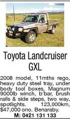 Toyota Landcruiser GXL 2008 model, 11mths rego, heavy duty steel tray, under body tool boxes, Magnum 9000lb winch, b'bar, brush rails & side steps, two way, spotlights. 123,000km, $47,000 ono. Benaraby. M: 0421 131 133