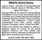 BRUCE, Dulcie Emma Late of Tugun , formerly of Toowoomba and Brisbane. Passed away on 19th May, 2013. Aged 100 Years Beloved Wife of Jim (dec'd). Loving Mother and Mother-in-law of Iain and Doreen (dec'd) and Robin and Janette. Adored Grandmother to Morag, Stephen and Kim, Susan and Paul, Cameron and Stephanie. Loved Greatgrandmother Tom, Sam, James, Sophia, Lucinda, Penelope, Julian, Charlie and Will. Family and Friends are invited to attend a Requiem Mass for Dulcie at All Saints Anglican Church, Cnr Ann Street and Wickham Terrace, Brisbane on Monday 27th May, 2013 commencing at 2.00 p.m. ALEX GOW Ph 3851 7800