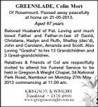 "GREENSLADE, Colin Mort Of Rosemount. Passed away peacefully at home on 21-05-2013. Aged 87 years Beloved Husband of Pat. Loving and much loved Father and Father-in-law of David, Christene, Hadyn and Ruth, Shelley (dec'd), John and Carolann, Amanda and Scott. Also Loving ""Grasha"" to his 13 Grandchildren and 3 Great-grandchildren. Relatives & Friends of Col are respectfully invited to attend his Funeral Service to be held in Gregson & Weight Chapel, 34 National Park Road, Nambour on Monday 27th May 2013 commencing at 11.00 am."