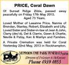 PRICE, Coral Dawn Of Sunset Ridge Zilzie, passed peacefully on Friday 17th May 2013. Aged 73 Years. away Loved Mother of Leeanne Price. Nannie of Brendan, Stanley, Robert, Elizabeth and Lilly. Loved Sister and Sister-in-law of Jean & John, Clarry (dec'd), Del & Clarrie, Gwen & Charlie, Neville & Patsy, Ken & Marilyn and Families. A Private Cremation was held for Coral Yesterday 22nd May, 2013 in Rockhampton.