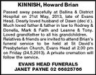 KINNISH, Howard Brian Passed away peacefully at Ballina & District Hospital on 21st May, 2013, late of Evans Head. Dearly loved husband of Dawn (decd ). Much loved father & father in law to Rodney & Donella, Mark & Faith and Leanne & Tony. Loved grandfather to all his grandchildren. Relatives & friends are invited to attend Brian's funeral service to be held at St David's Presbyterian Church, Evans Head at 2.00 pm on Friday (24.5.2013). A private cremation will follow the service. EVANS HEAD FUNERALS JANET PAYNE 02 66825766