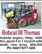 Bobcat 08 Thomas Kubota engine, 50hp, 1600 hrs, good 4 in 1 bucket with teeth, new tyres, $28,500 Ph 0407 977 426