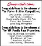 Congratulations Congratulations to the winners of The Foster & Allen Competition: Kathy Lavender, Meringandan Cath Farrell, Toowoomba Denise Murphy, Gowrie Little Plain Rhonda Hess, Toowoomba Leesa Boag, Meringandan Congratulations to the winners of The VIP Family Pass Promotion: Tracey St Johnwood, Toowoomba Steven Brown, Toowoomba Greg Biglands, Mt Tyson D Kitzelmann, Highfields Tracey Channing, Toowoomba