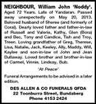 NEIGHBOUR, William John 'Noddy'. Aged 72 Years. Late of Yandaran. Passed away unexpectedly on May 20, 2013. Beloved husband of Sheree (and formerly of Coral). Dearly loved father and father-in-law of Russell and Valerie, Kathy, Glen (Bora) and Bec, Tony and Candice, Tish and Troy, Treen. Loving grandfather of Greg, Therese, Lisa, Natalie, Jack, Keeley, Ally, Maddy, Will, Kaylee and son-in-law of John and Jean Dullaway. Loved brother and brother-in-law of Carmel, Vinnie, Lindsay, Bub. `At Peace' Funeral Arrangements to be advised in a later edition. DES ALLEN & CO FUNERALS QFDA 22 Toonburra Street, Bundaberg Phone 4153 2424