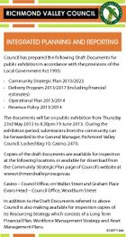 RICHMOND VALLEY COUNCIL INTEGRATED PLANNING AND REPORTING Council has prepared the following Draft Documents for public exhibition in accordance with the provisions of the Local Government Act 1993: * Community Strategic Plan 2013/2023 * Delivery Program 2013/2017 (including financial estimates) * Operational Plan 2013/2014 * Revenue Policy 2013/2014 The documents will be on public exhibition from Thursday 23rd May 2013 to 4.30pm 19 June 2013. During the exhibition period, submissions from the community can be forwarded to the General Manager, Richmond Valley Council, Locked Bag 10, Casino, 2470. Copies of the draft documents are available for inspection at the following locations or available for download from the Community Strategic Plan page of Council's website at www.richmondvalley.nsw.gov.au Casino - Council Office, cnr Walker Street and Graham Place Evans Head - Council Office, Woodburn Street In addition to the Draft Documents referred to above Council is also making available for inspection copies of its Resourcing Strategy which consists of a Long Term Financial Plan, Workforce Management Strategy and Asset Management Plans. 5249714aa