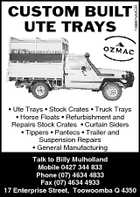 1099873AAGR CUSTOM BUILT UTE TRAYS * Ute Trays * Stock Crates * Truck Trays * Horse Floats * Refurbishment and Repairs Stock Crates * Curtain Siders * Tippers * Pantecs * Trailer and Suspension Repairs * General Manufacturing Talk to Billy Mulholland Mobile 0427 344 833 Phone (07) 4634 4833 Fax (07) 4634 4933 17 Enterprise Street, Toowoomba Q 4350