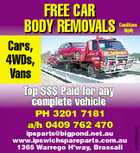 FREE CAR BODY REMOVALS Conditions Apply Cars, 4WDs, Vans PH 3201 7181 a/h 0409 762 470 ipsparts@bigpond.net.au www.ipswichspareparts.com.au 1365 Warrego H'way, Brassall 4153068abHC Top $$$ Paid for any complete vehicle