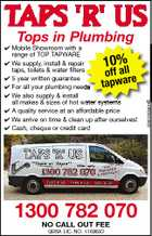 Tops in Plumbing  Mobile Showroom with a range of TOP TAPWARE  We supply, install & repair taps, toilets & water filters  5 year written guarantee  For all your plumbing needs  We also supply & install all makes & sizes of hot water systems  A quality service at an affordable price  We arrive on time & clean up after ourselves!  Cash, cheque or credit card 10%l l 1300 782 070 NO CALL OUT FEE QBSA LIC. NO. 1160650 4260280abHC of f a e ta p wa r