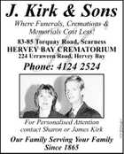 J. Kirk & Sons K Where Funerals, Cremations & Memorials Cost Less! 83-85 Torquay Road, Scarness HERVEY BAY CREMATORIUM 224 Urraween Road, Hervey Bay For Personalised Attention contact Sharon or James Kirk Our Family Serving Your Family Since 1865 1013024aaH Phone: 4124 2524